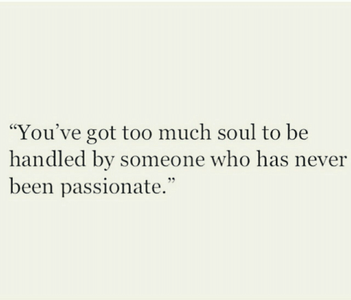 "Too Much, Passionate, and Never: ""You've got too much soul to be  handled by someone who has never  been passionate."""