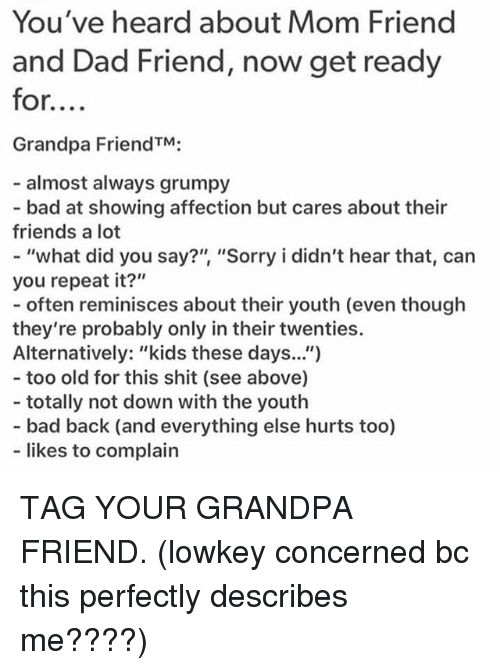 "Oftenly: You've heard about Mom Friend  and Dad Friend, now get ready  for....  Grandpa FriendTM;  almost always grumpy  - bad at showing affection but cares about their  friends a lot  - ""what did you say?"" ""Sorry i didn't hear that, can  you repeat it?""  - often reminisces about ther youth (even though  they're probably only in their twenties.  Alternatively: ""kids these days.."")  - too old for this shit (see above)  - totally not down with the youth  - bad back (and everything else hurts too)  likes to complain TAG YOUR GRANDPA FRIEND. (lowkey concerned bc this perfectly describes me????)"