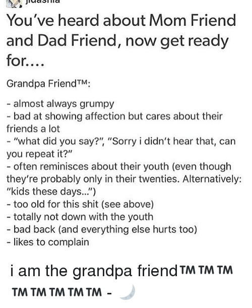 "Bad, Dad, and Friends: You've heard about Mom Friend  and Dad Friend, now get ready  for....  Grandpa FriendTM:  - almost always grumpy  bad at showing affection but cares about their  friends a lot  ""what did you say?"", ""Sorry i didn't hear that, can  you repeat it?""  - often reminisces about their youth (even though  they're probably only in their twenties. Alternatively:  ""kids these days..."")  too old for this shit (see above)  totally not down with the youth  - bad back (and everything else hurts too)  likes to complain i am the grandpa friend™™™™™™™™ - 🌙"