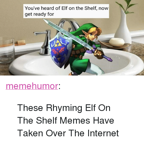 "rhyming: You've heard of Elf on the Shelf, now  get ready for <p><a href=""http://memehumor.net/post/165488974074/these-rhyming-elf-on-the-shelf-memes-have-taken"" class=""tumblr_blog"">memehumor</a>:</p>  <blockquote><p>These Rhyming Elf On The Shelf Memes Have Taken Over The Internet</p></blockquote>"