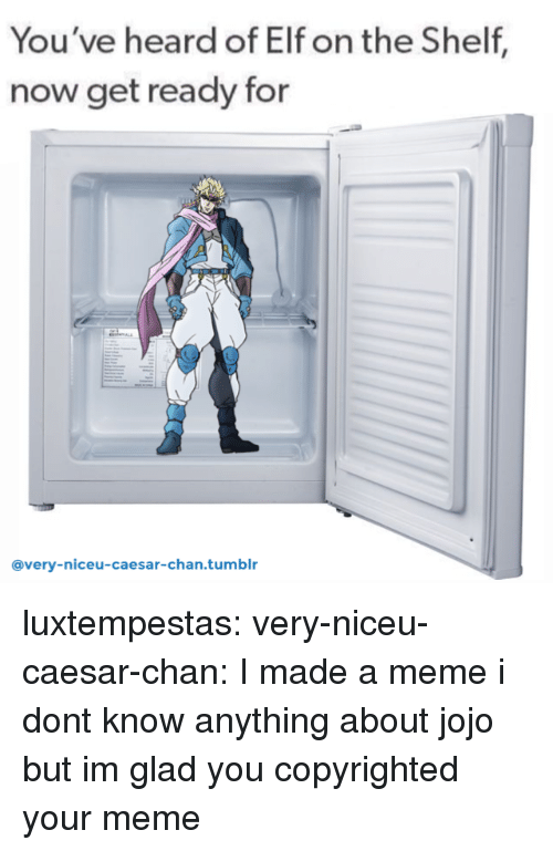 Elf, Elf on the Shelf, and Meme: You've heard of Elf on the Shelf,  now get ready for  @very-niceu-caesar-chan.tumblr luxtempestas:  very-niceu-caesar-chan: I made a meme i dont know anything about jojo but im glad you copyrighted your meme