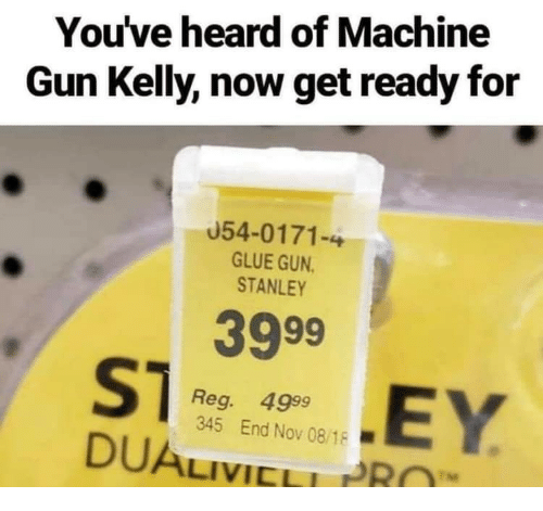 Machine Gun Kelly, Machine Gun, and Gun: You've heard of Machine  Gun Kelly, now get ready for  054-0171-4  GLUE GUN  STANLEY  3999  Reg. 4999  345 End Nov 08/18  DUALIVICL