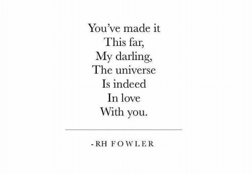 my darling: You've made it  This far,  My darling,  The universe  Is indeed  In love  With you.  - RH FOWLER