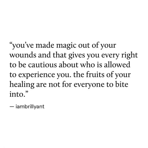 """Magic, Experience, and Who: """"you've made magic out of your  wounds and that gives you every right  to be cautious about who is allowed  to experience you. the fruits of your  healing are not for everyone to bite  into.  - iambrillyant  35"""
