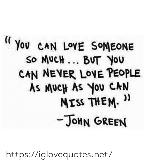 love people: Yov CAN LOVE SOMEONE  so MUCH... BUT You  CAN NEVER LOVE PEOPLE  As MUCH AS You CAN  ))  MISS THEM  -JOHN GREEN https://iglovequotes.net/