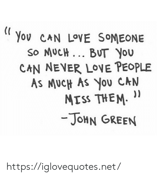 love people: Yov CAN LOVE SOMEONE  So MUCH.. BUT YOU  CAN NEVER LOVE PEOPLE  AS MUCH AS You CAN  MISS THEM  -JOHN GREEN https://iglovequotes.net/