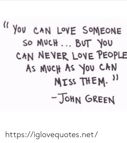 Love, Never, and John Green: Yov CAN LOVE SOMEONE  So MUCH BUT YouU  CAN NEVER LOVE PEOPLE  As MUcH As You CAN  ATss THEM. ))  JoHN GREEN https://iglovequotes.net/