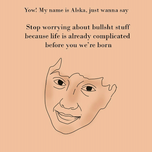 complicated: Yow! My name is Alska, just wanna say  Stop worrying about bullsht stuff  because life is already complicated  before  we're born  you