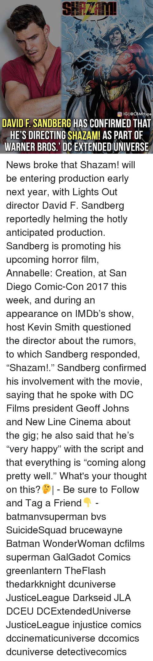 """creationism: ype  DAVID F. SANDBERG HAS CONFIRMED THAT  HE'S DIRECTING SHAZAM! AS PART OF  WARNER BROS.' DC EXTENDED UNIVERSE News broke that Shazam! will be entering production early next year, with Lights Out director David F. Sandberg reportedly helming the hotly anticipated production. Sandberg is promoting his upcoming horror film, Annabelle: Creation, at San Diego Comic-Con 2017 this week, and during an appearance on IMDb's show, host Kevin Smith questioned the director about the rumors, to which Sandberg responded, """"Shazam!."""" Sandberg confirmed his involvement with the movie, saying that he spoke with DC Films president Geoff Johns and New Line Cinema about the gig; he also said that he's """"very happy"""" with the script and that everything is """"coming along pretty well."""" What's your thought on this?🤔  - Be sure to Follow and Tag a Friend👇 - batmanvsuperman bvs SuicideSquad brucewayne Batman WonderWoman dcfilms superman GalGadot Comics greenlantern TheFlash thedarkknight dcuniverse JusticeLeague Darkseid JLA DCEU DCExtendedUniverse JusticeLeague injustice comics dccinematicuniverse dccomics dcuniverse detectivecomics"""