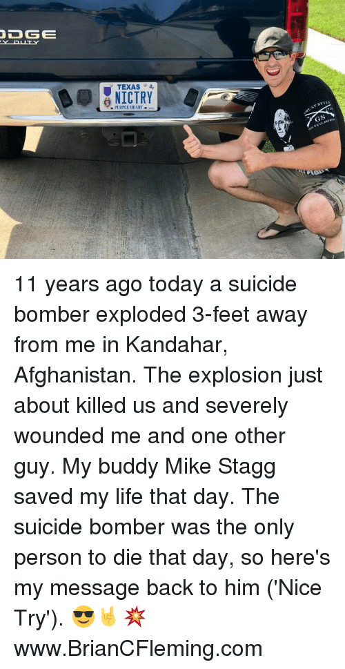 Suicide Bomber: YPUTY  TEXAS4  NICTRY  PLRPLE HEART 11 years ago today a suicide bomber exploded 3-feet away from me in Kandahar, Afghanistan. The explosion just about killed us and severely wounded me and one other guy. My buddy Mike Stagg saved my life that day. The suicide bomber was the only person to die that day, so here's my message back to him ('Nice Try'). 😎🤘💥 www.BrianCFleming.com