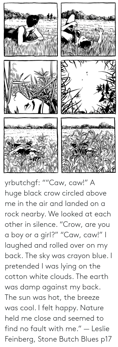 "Silence: yrbutchgf: """"Caw, caw!"" A huge black crow circled above me in the air and landed on a rock nearby. We looked at each other in silence. ""Crow, are you a boy or a girl?"" ""Caw, caw!"" I laughed and rolled over on my back. The sky was crayon blue. I pretended I was lying on the cotton white clouds. The earth was damp against my back. The sun was hot, the breeze was cool. I felt happy. Nature held me close and seemed to find no fault with me."" — Leslie Feinberg, Stone Butch Blues p17"