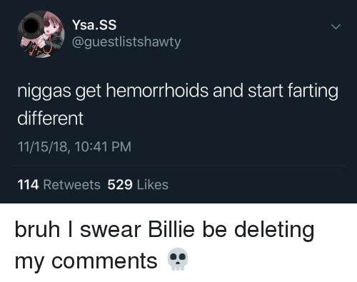 hemorrhoids: Ysa.SS  @guestlistshawty  niggas get hemorrhoids and start farting  different  11/15/18, 10:41 PM  114 Retweets 529 Likes bruh I swear Billie be deleting my comments 💀