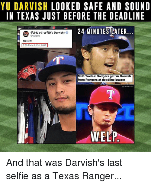 Cbssports: YU DARVISH LOOKED SAFE AND SOUNID  IN TEXAS JUST BEFORE THE DEADLINE  24 MINUTESEATER  @ダルビッシュ有(Yu Darvish) O  10min!!  3:50 PM Jul 31, 2017  MLB Trades: Dodgers get Yu Darvish  from Rangers at deadline buzzer  @CBSSports  WELP And that was Darvish's last selfie as a Texas Ranger...