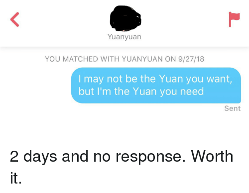 No Response: Yuanyuan  YOU MATCHED WITH YUANYUAN ON 9/27/18  I may not be the Yuan you want  but I'm the Yuan you need  Sent 2 days and no response. Worth it.
