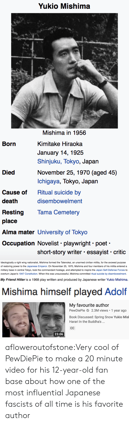 pewdiepie: Yukio Mishima  Mishima in 1956  Born  Kimitake Hiraoka  January 14, 1925  Shinjuku, Tokyo, Japan  November 25, 1970 (aged 45)  Died  Ichigaya, Tokyo, Japan  Ritual suicide by  Cause of  death  disembowelment  Tama Cemetery  Resting  place  Alma mater University of Tokyo  Occupation Novelist playwright poet  short-story writer essayist critic   Ideologically a right wing nationalist, Mishima formed the Tatenokai, an unarmed civilian militia, for the avowed purpose  of restoring power to the Japanese Emperor. On November 25, 1970, Mishima and four members of his militia entered a  military base in central Tokyo, took the commandant hostage, and attempted to inspire the Japan Self-Defense Forces to  overturn Japan's 1947 Constitution. When this was unsuccessful, Mishima committed ritual suicide by disembowelment.   My Friend Hitler is a 1968 play written and produced by Japanese writer Yukio Mishima.   Mishima himself played Adolf   My favourite author  PewDiePie 2.3M views 1 year ago  Book Discussed: Spring Snow Yukio Misl  Harari In the Buddha's .  СС  23:06 afloweroutofstone:Very cool of PewDiePie to make a 20 minute video for his 12-year-old fan base about how one of the most influential Japanese fascists of all time is his favorite author