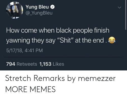 "Yung: Yung Bleu  @YungBleu  How come when black people finish  yawning they say ""Shit"" at the end.  5/17/18, 4:41 PM  794 Retweets 1,153 Likes Stretch Remarks by memezzer MORE MEMES"
