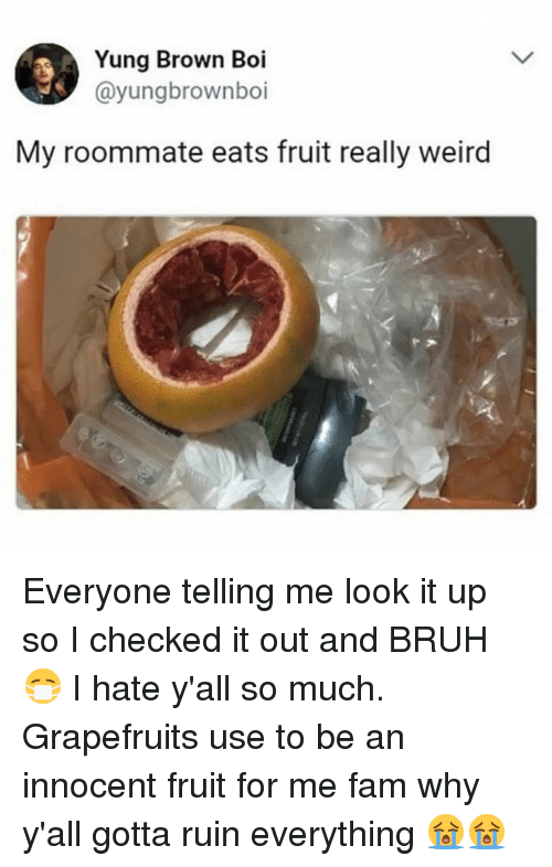 Bruh, Fam, and Memes: Yung Brown Boi  @yungbrownboi  My roommate eats fruit really weird Everyone telling me look it up so I checked it out and BRUH 😷 I hate y'all so much. Grapefruits use to be an innocent fruit for me fam why y'all gotta ruin everything 😭😭
