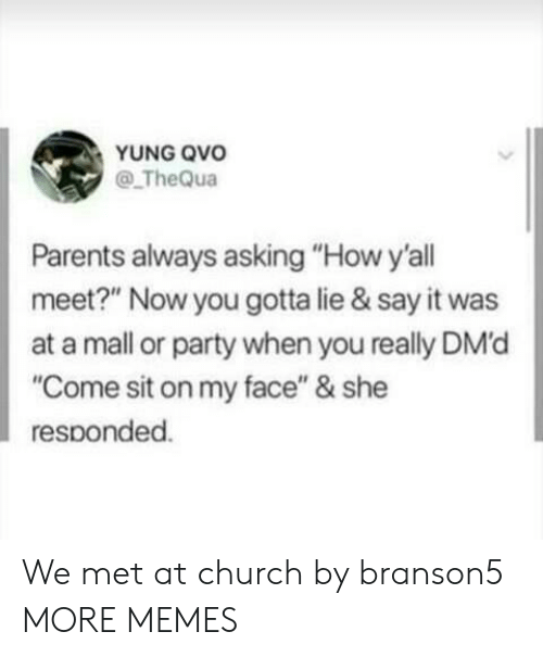"""Church, Dank, and Memes: YUNG QVo  @ TheQua  Parents always asking """"How y'all  meet?"""" Now you gotta lie & say it was  at a mall or party when you really DM'd  """"Come sit on my face"""" & she  responded. We met at church by branson5 MORE MEMES"""