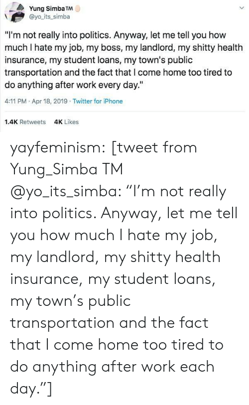 "Day 4: Yung Simba TM  @yo its_simba  ""I'm not really into politics. Anyway, let me tell you how  much I hate my job, my boss, my landlord, my shitty health  insurance, my student loans, my town's public  transportation and the fact that l come home too tired to  do anything after work every day.""  4:11 PM Apr 18, 2019 Twitter for iPhone  1.4K Retweets  4K Likes yayfeminism: [tweet from Yung_Simba TM @yo_its_simba: ""I'm not really into politics. Anyway, let me tell you how much I hate my job, my landlord, my shitty health insurance, my student loans, my town's public transportation and the fact that I come home too tired to do anything after work each day.""]"