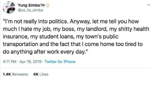 "my boss: Yung Simba TM  @yo its_simba  ""I'm not really into politics. Anyway, let me tell you how  much I hate my job, my boss, my landlord, my shitty health  insurance, my student loans, my town's public  transportation and the fact that l come home too tired to  do anything after work every day.""  4:11 PM Apr 18, 2019 Twitter for iPhone  1.4K Retweets  4K Likes"