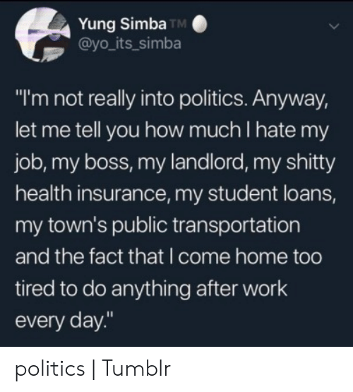 "Yung: Yung Simba TM  @yo_its_simba  ""I'm not really into politics. Anyway,  let me tell you how much I hate my  job, my boss, my landlord, my shitty  health insurance, my student loans,  my town's public transportation  and the fact that I come home too  tired to do anything after work  every day."" politics 