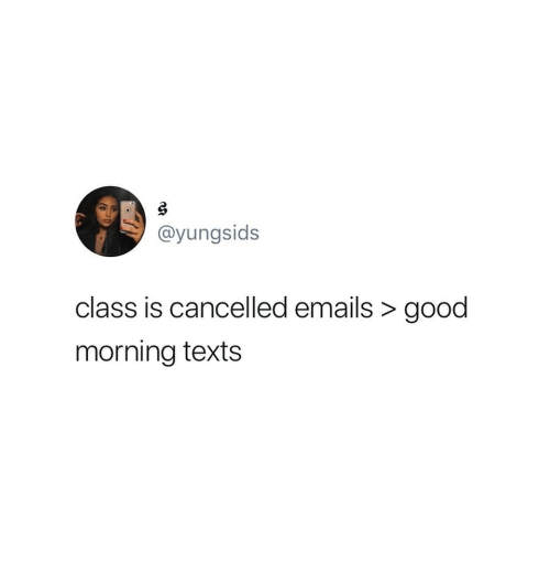 Good Morning, Good, and Texts: @yungsids  class is cancelled emails >good  morning texts