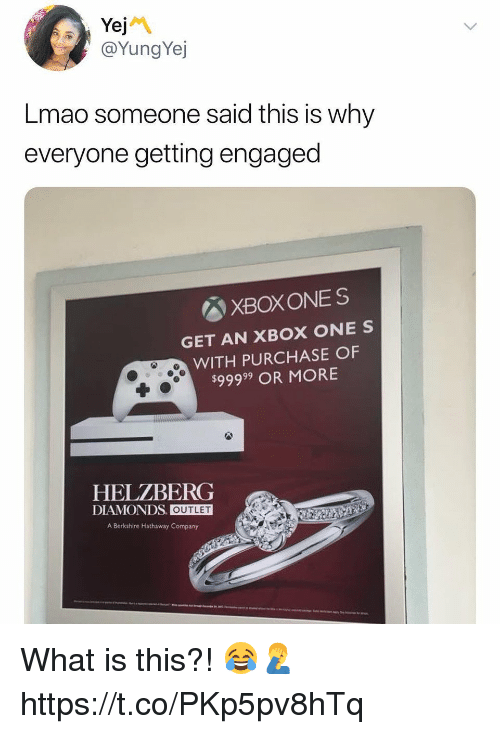 xbox one: @YungYej  Lmao someone said this is why  everyone getting engaged  図XBOXONES  GET AN XBOX ONE S  WITH PURCHASE OF  $99999 OR MORE  HELZBERG  DIAMONDS. OUTLET  A Berkshire Hathaway Company What is this?! 😂🤦♂️ https://t.co/PKp5pv8hTq