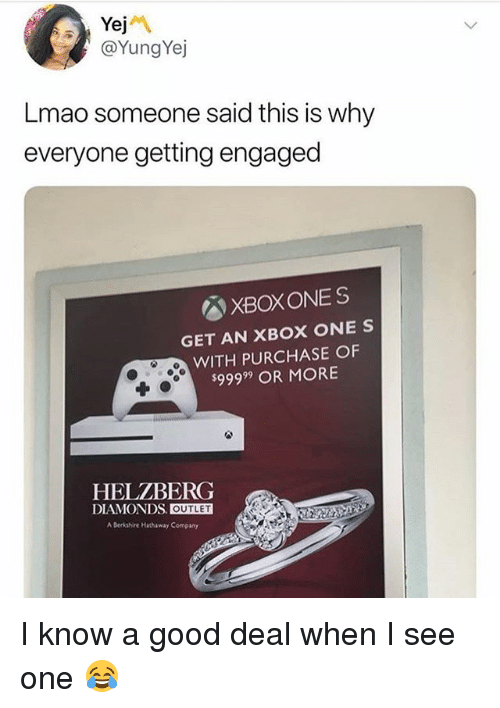 xbox one: @YungYej  Lmao someone said this is why  everyone getting engaged  XBOXONES  GET AN XBOX ONE S  WITH PURCHASE OF  $99999 OR MORE  HELZBERG  DIAMONDS OUTLET  A Berkshire Hhaway Company I know a good deal when I see one 😂