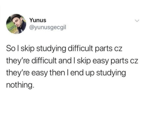 End Up: Yunus  @yunusgecgil  SoI skip studying difficult parts cz  they're difficult and I skip easy parts cz  they're easy then I end up studying  nothing