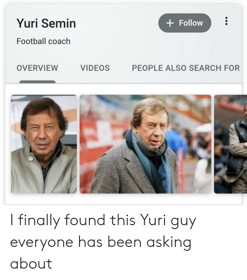 Football, Reddit, and Videos: Yuri Semin  Follow  Football coach  OVERVIEW  VIDEOS  PEOPLE ALSO SEARCH FOR I finally found this Yuri guy everyone has been asking about