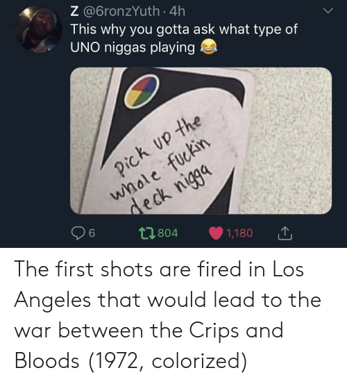 Bloods: Z @6ronzYuth 4h  This why you gotta ask what type of  UNO niggas playing  2  6  t1804 1,180 The first shots are fired in Los Angeles that would lead to the war between the Crips and Bloods (1972, colorized)