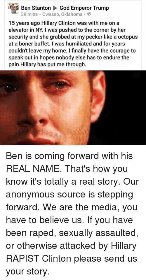 Boner, Finals, and God: Z Ben Stanton  God Emperor Trump  39 mins Owasso, Oklahoma  15 years ago Hillary Clinton was with me on a  elevator in NY Iwas pushed to the corner by her  security and she grabbed at my pecker like a octopus  at a boner buffet. was humiliated and for years  couldn't leave my home. finally have the courage to  speak out in hopes nobody else has to endure the  pain Hillary has put me through. Ben is coming forward with his REAL NAME. That's how you know it's totally a real story. Our anonymous source is stepping forward. We are the media, you have to believe us.  If you have been raped, sexually assaulted, or otherwise attacked by Hillary RAPIST Clinton please send us your story.