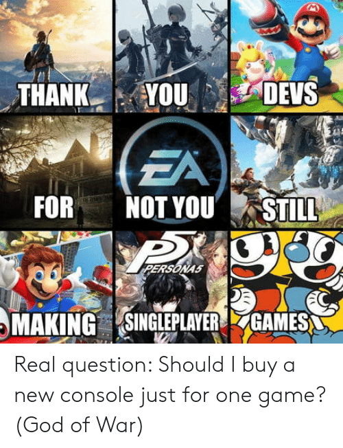 One Game: ZA  NOT YOU,STILES  FOR  ERSONAS  MAKING SINGLEPLAVERGAMES Real question: Should I buy a new console just for one game?(God of War)