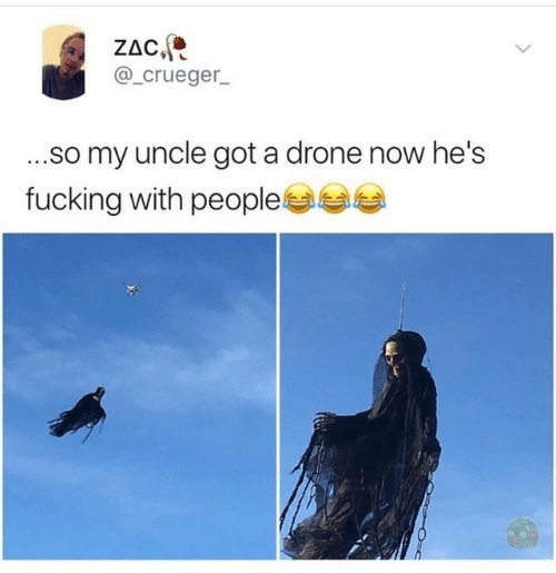 Drone: ZAC,  @_crueger_  ...so my uncle got a drone now he's  fucking with people