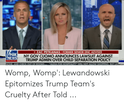 """Womp Lewandowski: ZAC PETKANAS FORMER SENIOR DNC ADVISER  FOX  NEWS  NY GOV CUOMO ANNOUNCES LAWSUIT AGAINST  TRUMP ADMIN OVER CHILD SEPARATION POLICY  HONE, AND CHECK OUT OF ROOMS.  """"ALEXA FOR HOSPITALITY"""" WILL NOT ALLOW SHOPPING, BUT LAT Womp, Womp': Lewandowski Epitomizes Trump Team's Cruelty After Told ..."""