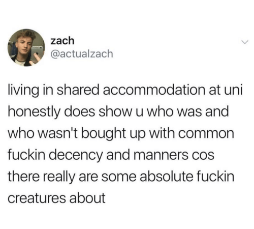 Manners: zach  @actualzach  living in shared accommodation at uni  honestly does show u who was and  who wasn't bought up with common  fuckin decency and manners cos  there really are some absolute fuckin  creatures about