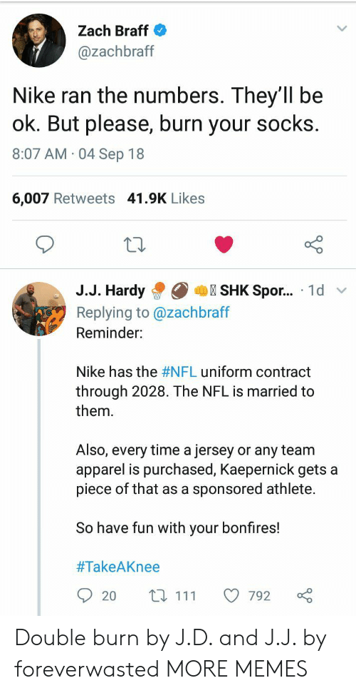 Apparel: Zach Braff  @zachbraff  Nike ran the numbers. They'1l be  ok. But please, burn your socks  8:07 AM 04 Sep 18  6,007 Retweets 41.9K Likes  10  J.J. HardySHK Spor... 1d v  Replying to @zachbraff  Reminder:  Nike has the #NFL uniform contract  through 2028. The NFL is married to  them.  Also, every time a jersey or any team  apparel is purchased, Kaepernick gets a  piece of that as a sponsored athlete.  So have fun with your bonfires!  #TakeAKnee  20 t 111 792 Double burn by J.D. and J.J. by foreverwasted MORE MEMES