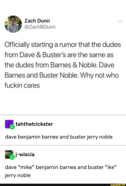 "Barnes & Noble, Who, and Why: Zach Dunn  @ZachBDunn  Officially starting a rumor that the dudes  from Dave & Buster's are the same as  the dudes from Barnes & Noble. Dave  Barnes and Buster Noble. Why not who  fuckin cares  tahthetrickster  dave benjamin barnes and buster jerry noble  j-wiscia  55  dave ""mike"" benjamin barnes and buster ""ike""  jerry noble  ifunny.co"