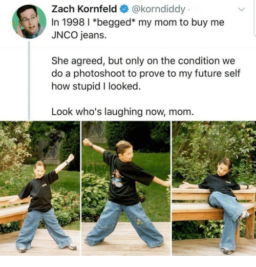 How Stupid: Zach Kornfeld @korndiddy  In 1998 1 *begged* my mom to buy me  JNCO jeans.  She agreed, but only on the condition we  do a photoshoot to prove to my future self  how stupid I looked  Look who's laughing now, mom.