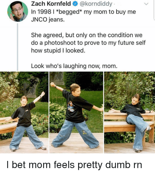Dumb, Funny, and Future: Zach Kornfeld@korndiddy  In 1998 *begged* my mom to buy me  JNCO jeans.  She agreed, but only on the condition we  do a photoshoot to prove to my future self  how stupid I looked  Look who's laughing now, mom. I bet mom feels pretty dumb rn