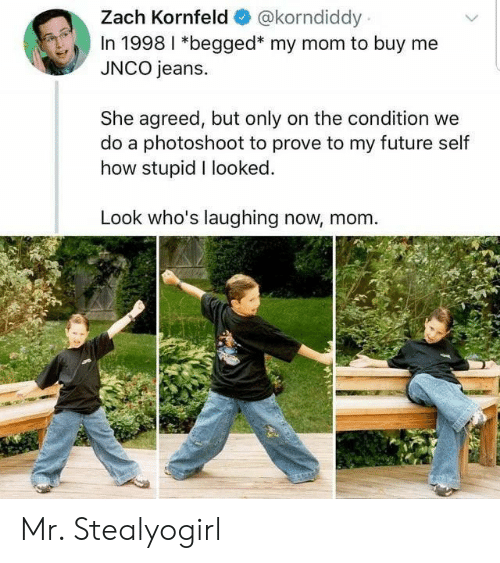 How Stupid: Zach Kornfeld  @korndiddy  In 1998 I *begged* my mom to buy me  JNCO jeans.  She agreed, but only on the condition we  do a photoshoot to prove to my future self  how stupid I looked.  Look who's laughing now, mom Mr. Stealyogirl