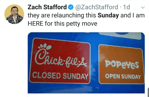 petty: Zach Stafford O  they are relaunching this Sunday and I am  HERE for this petty move  @ZachStafford · 1d  Chick-Gile  POPEYES  CLOSED SUNDAY  OPEN SUNDAY