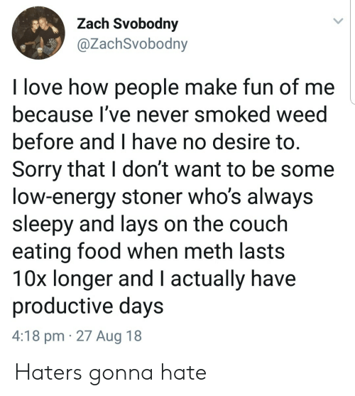 haters gonna hate: Zach Svobodny  @ZachSvobodny  I love how people make fun of me  because l've never smoked weed  before and I have no desire to.  Sorry that I don't want to be some  low-energy stoner who's always  sleepy and lays on the couch  eating food when meth lasts  10x longer and I actually have  productive days  4:18 pm 27 Aug 18 Haters gonna hate