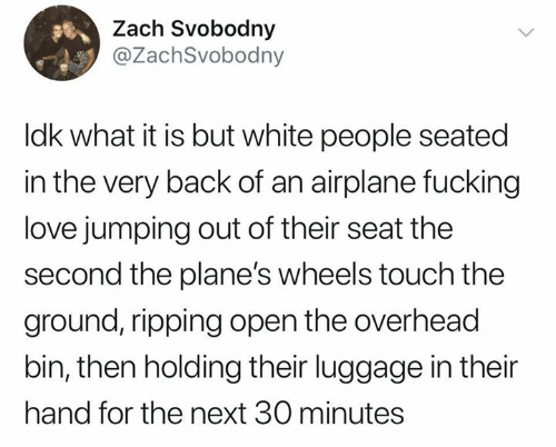 ripping: Zach Svobodny  @ZachSvobodny  Idk what it is but white people seated  in the very back of an airplane fucking  love jumping out of their seat the  second the plane's wheels touch the  ground, ripping open the overhead  bin, then holding their luggage in their  hand for the next 30 minutes