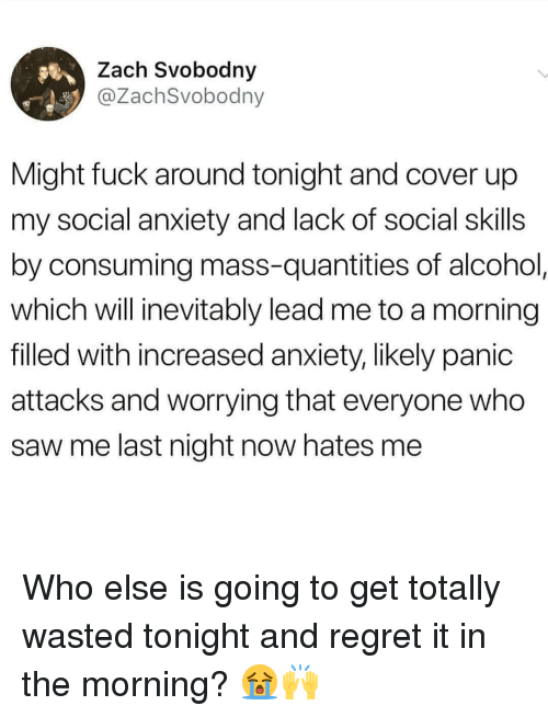 Memes, Regret, and Saw: Zach Svobodny  @ZachSvobodny  Might fuck around tonight and cover up  my social anxiety and lack of social skills  by consuming mass-quantities of alcohol  which will inevitably lead me to a morning  filled with increased anxiety, likely panic  attacks and worrying that everyone who  saw me last night now hates me Who else is going to get totally wasted tonight and regret it in the morning? 😭🙌