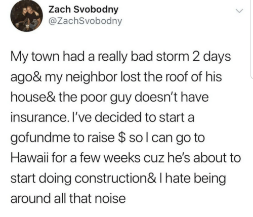 Gofundme: Zach Svobodny  @ZachSvobodny  My town had a really bad storm 2 days  ago& my neighbor lost the roof of his  house& the poor guy doesn't have  insurance. I've decided to start a  gofundme to raise $ so l can go to  Hawaii for a few weeks cuz he's about  start doing construction& I hate being  around all that noise
