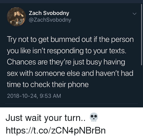 Phone, Sex, and Time: Zach Svobodny  @ZachSvobodny  Try not to get bummed out if the person  you like isn't responding to your texts.  Chances are they're just busy having  sex with someone else and haven't had  time to check their phone  2018-10-24, 9:53 AM Just wait your turn.. 💀 https://t.co/zCN4pNBrBn