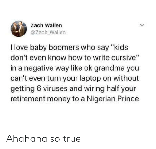 "nigerian: Zach Wallen  @Zach Wallen  I love baby boomers who say ""kids  don't even know how to write cursive""  in a negative way like ok grandma you  can't even turn your laptop on without  getting 6 viruses and wiring half your  retirement money to a Nigerian Prince  > Ahahaha so true"