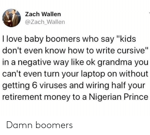 "baby boomers: Zach Wallen  @Zach_Wallen  I love baby boomers who say ""kids  don't even know how to write cursive""  in a negative way like ok grandma you  can't even turn your laptop on without  getting 6 viruses and wiring half your  retirement money to a Nigerian Prince Damn boomers"