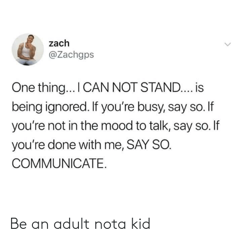 Communicate: zach  @Zachgps  One thing... I CAN NOT STAND.... is  being ignored. If you're busy, say so.If  you're not in the mood to talk, say so. If  you're done with me, SAY SO.  COMMUNICATE Be an adult nota kid